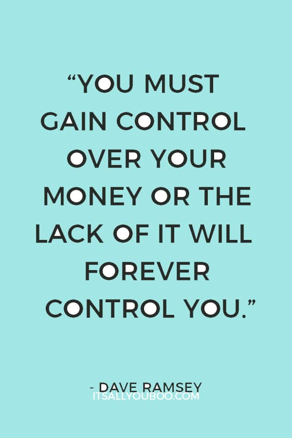 """You must gain control over your money or the lack of it will forever control you."" – Dave Ramsey"