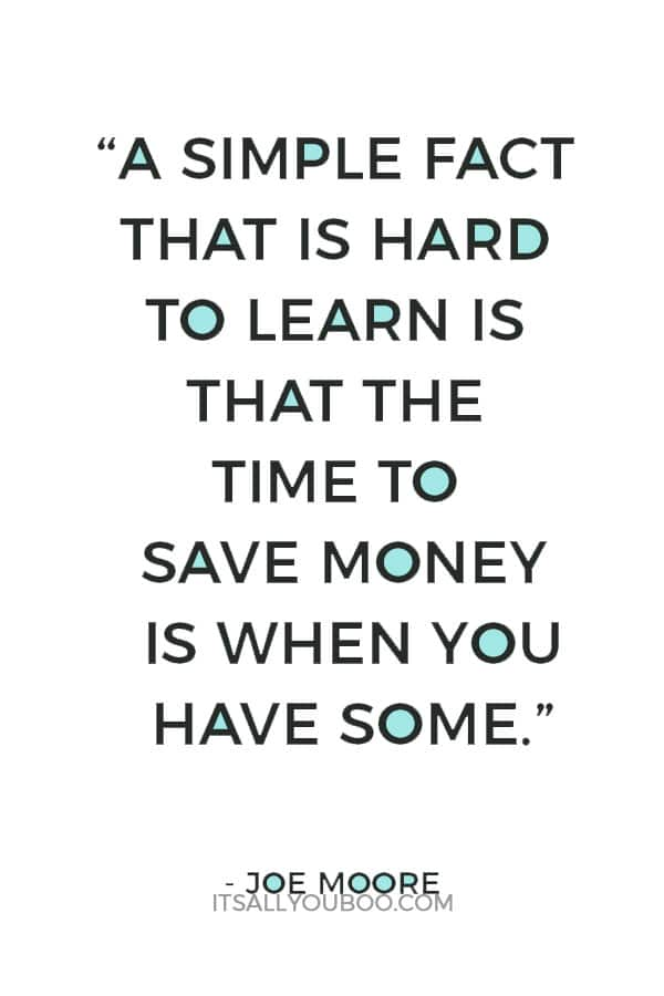 """A simple fact that is hard to learn is that the time to save money is when you have some."" – Joe Moore"