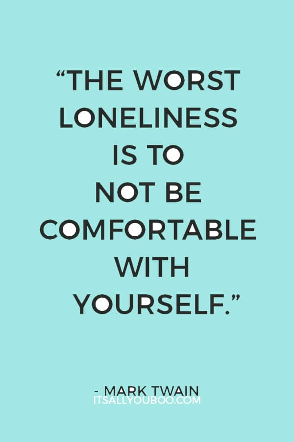 """The worst loneliness is to not be comfortable with yourself."" ― Mark Twain"