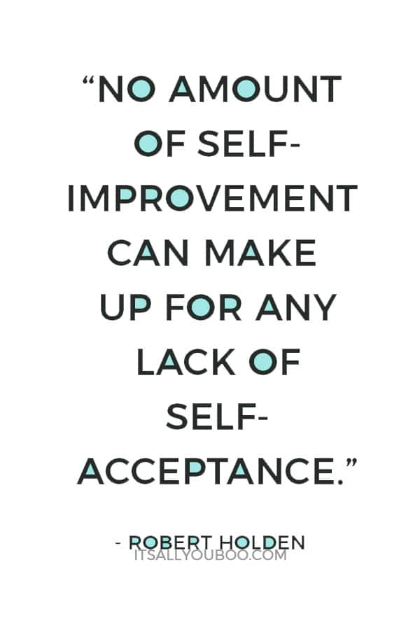"""No amount of self-improvement can make up for any lack of self-acceptance."" ― Robert Holden"