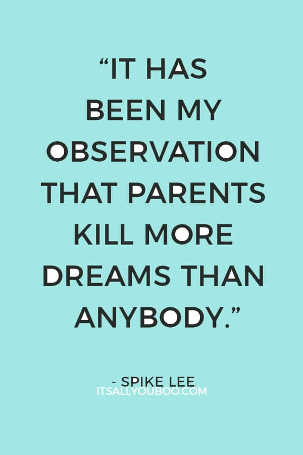 """It has been my observation that parents kill more dreams than anybody."" ― Spike Lee"
