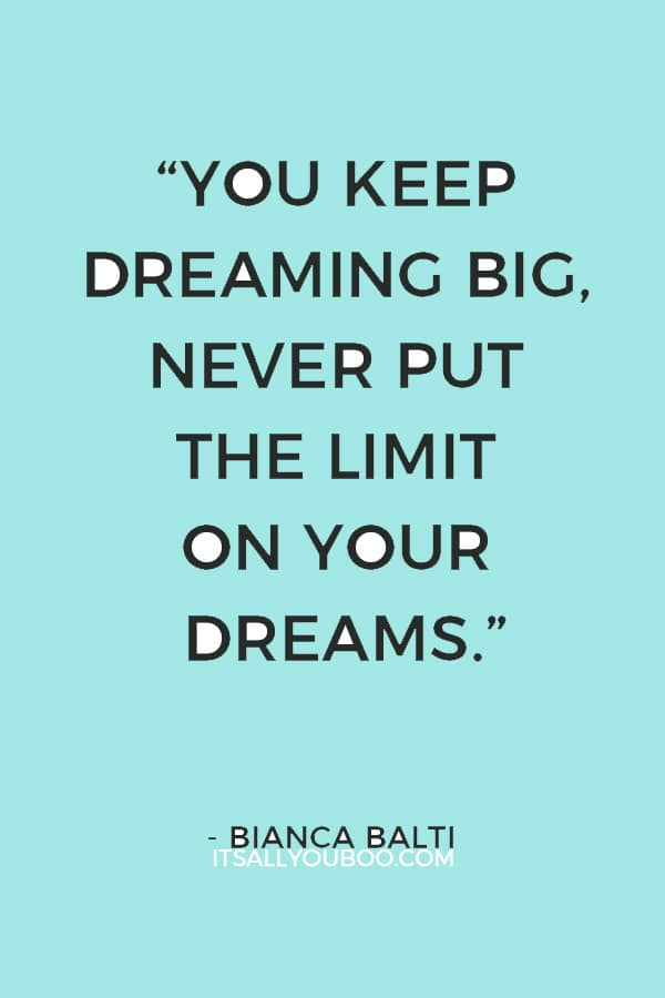 """You keep dreaming big, never put the limit on your dreams, and believe that everything can come true."" – Bianca Balti"