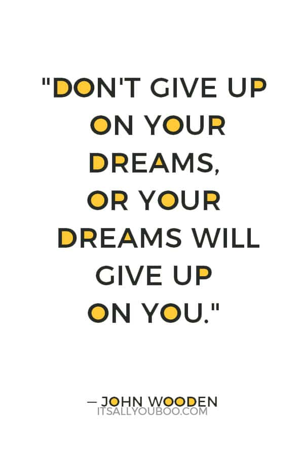 """Don't give up on your dreams, or your dreams will give up on you."" ― John Wooden"