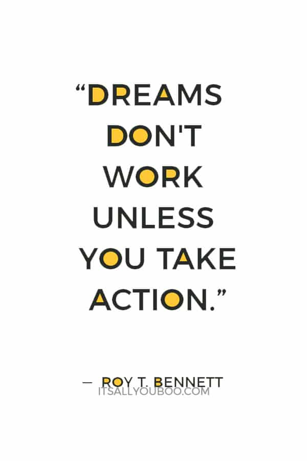 """Dreams don't work unless you take action. The surest way to make your dreams come true is to live them.""  ― Roy T. Bennett"