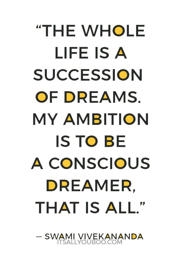 """The whole life is a succession of dreams. My ambition is to be a conscious dreamer, that is all."" – Swami Vivekananda"