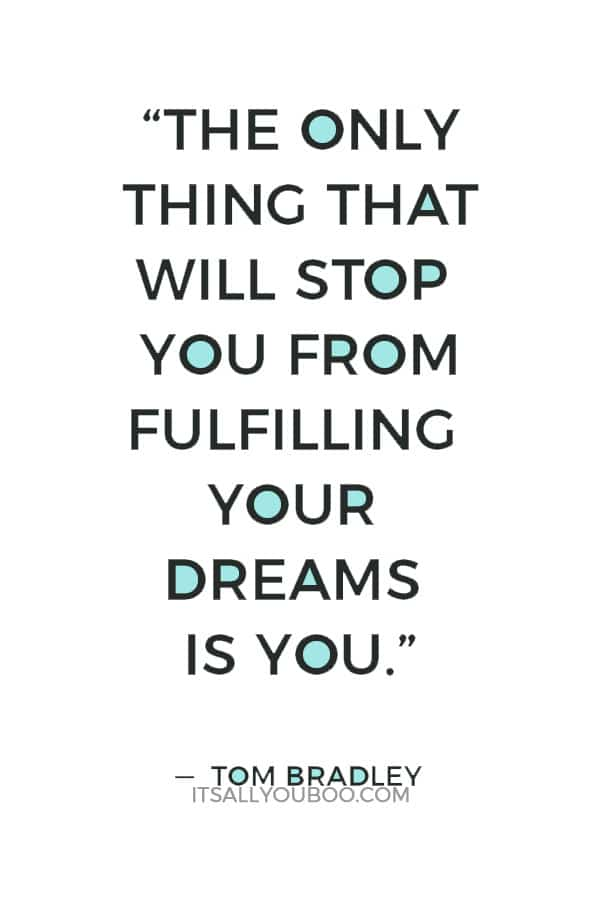 """The only thing that will stop you from fulfilling your dreams is you."" ― Tom Bradley"