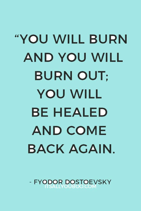 """""""You will burn and you will burn out; you will be healed and come back again."""" – Fyodor Dostoevsky"""