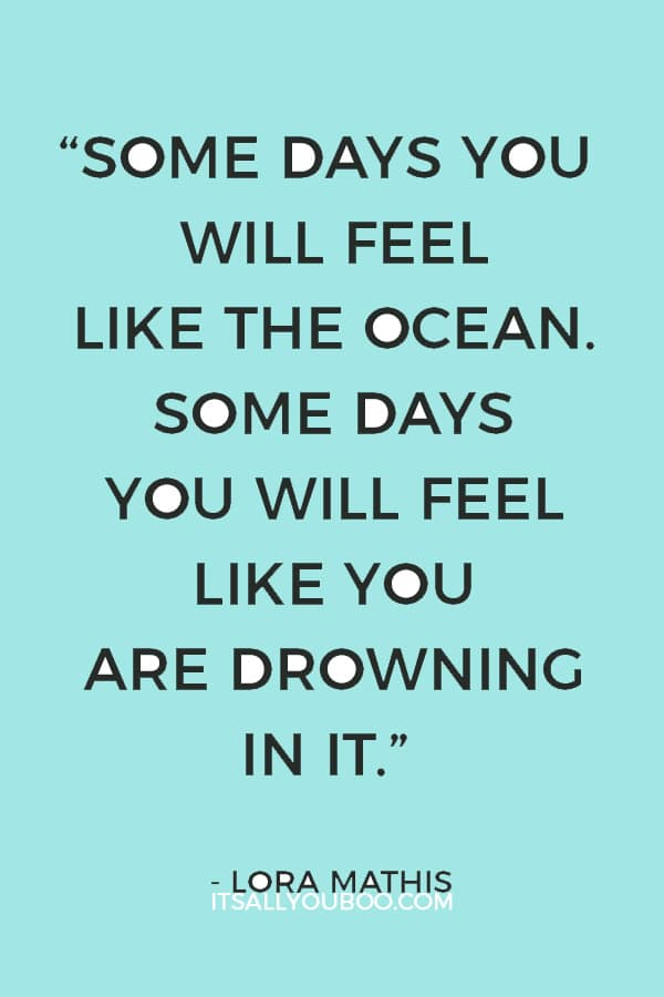 """""""Some days you will feel like the ocean. Some days you will feel like you are drowning in it."""" – Lora Mathis"""