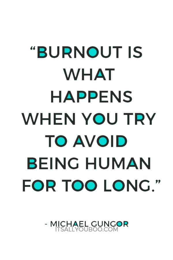 """""""Burnout is what happens when you try to avoid being human for too long."""" – Michael Gungor"""