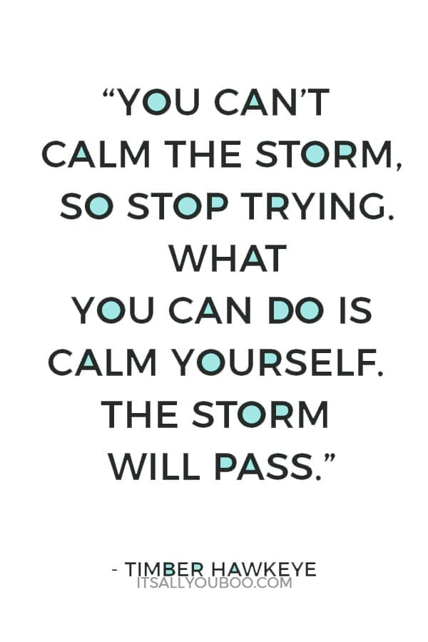 """""""You can't calm the storm, so stop trying. What you can do is calm yourself. The storm will pass."""" – Timber Hawkeye"""