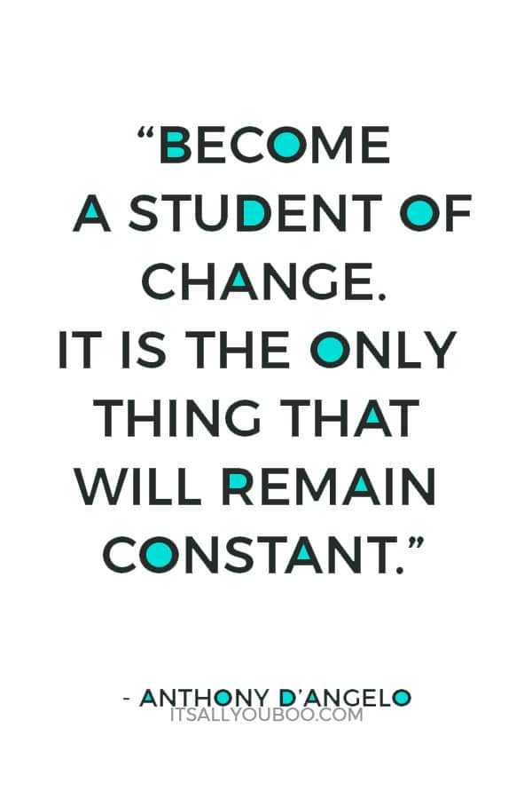 """""""Become a student of change. It is the only thing that will remain constant."""" — Anthony D'Angelo"""