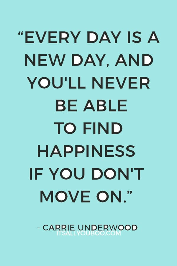 """""""Every day is a new day, and you'll never be able to find happiness if you don't move on."""" ― Carrie Underwood"""
