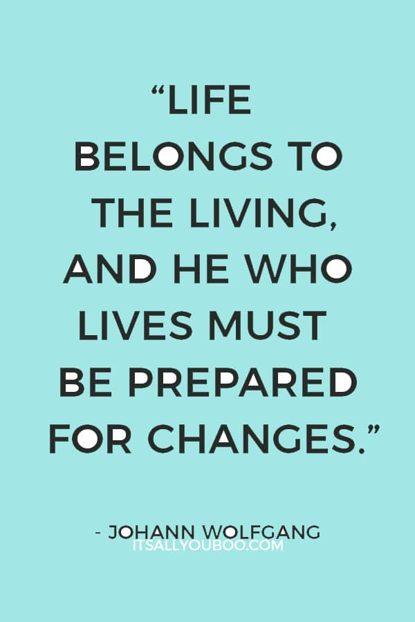 """""""Life belongs to the living, and he who lives must be prepared for changes."""" ― Johann Wolfgang"""