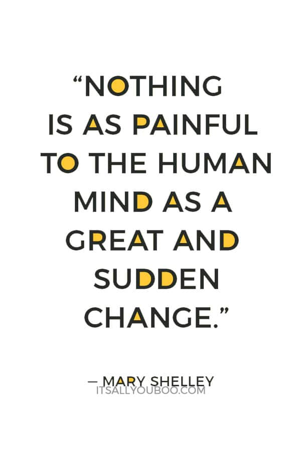 """""""Nothing is as painful to the human mind as a great and sudden change."""" ― Mary Shelley"""
