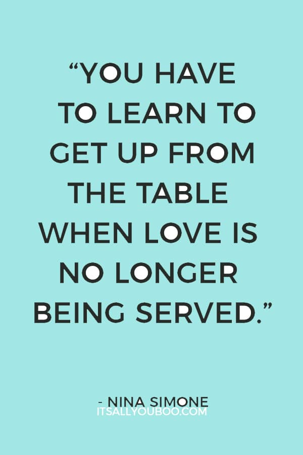 """""""You have to learn to get up from the table when love is no longer being served."""" ―Nina Simone"""