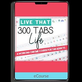 Live that 300 Tabs Life: A Workona Chrome Course for Tab Addicts (eCourse)