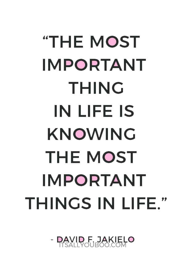 """""""The most important thing in life is knowing the most important things in life."""" ― David F. Jakielo"""