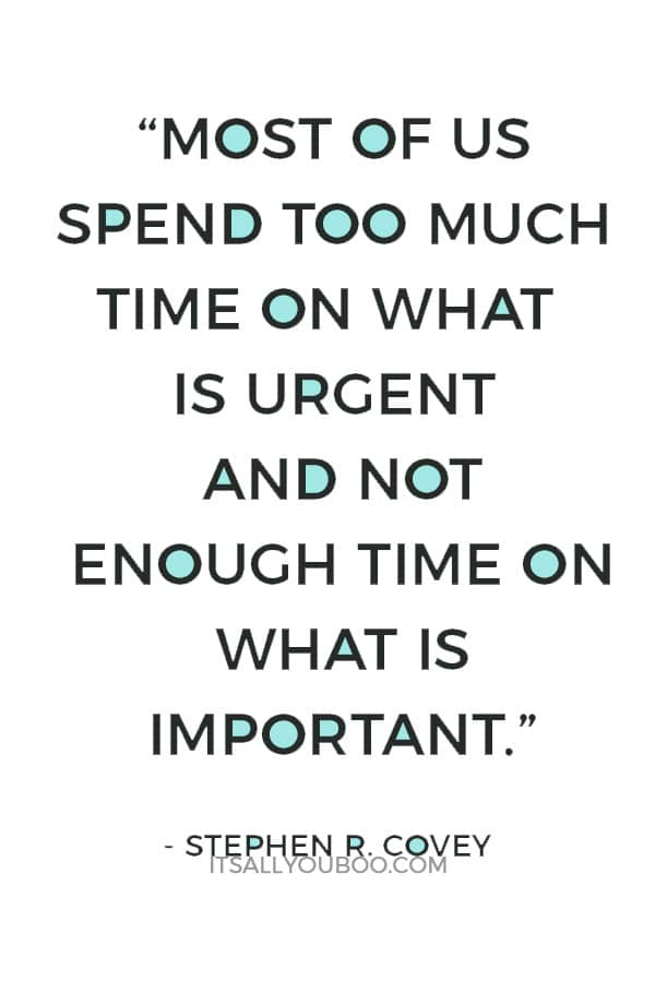 """""""Most of us spend too much time on what is urgent and not enough time on what is important."""" ― Stephen R. Covey"""