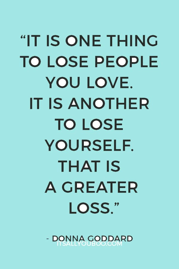 """""""It is one thing to lose people you love. It is another to lose yourself. That is a greater loss."""" ― Donna Goddard"""