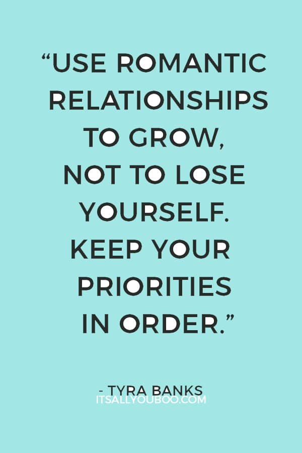 """""""Use romantic relationships to grow, not to lose yourself. Keep your priorities in order."""" – Tyra Banks"""