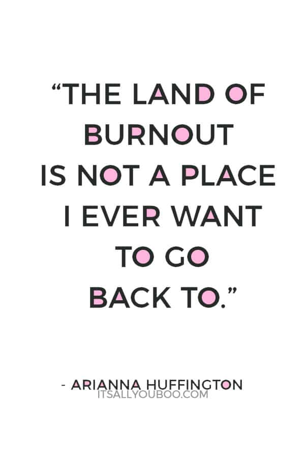 """The land of burnout is not a place I ever want to go back to."" – Arianna Huffington"