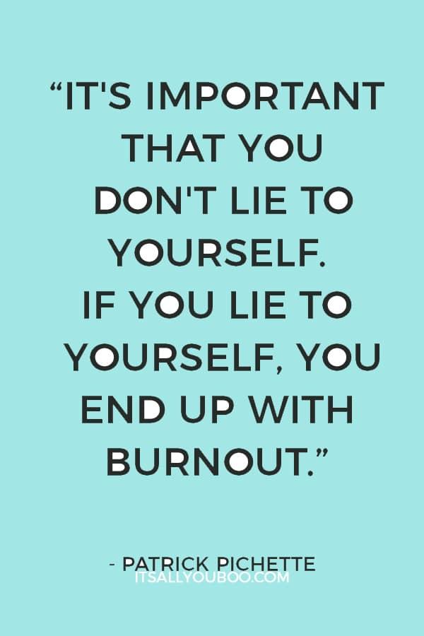 """It's important that you don't lie to yourself. If you lie to yourself, you end up with burnout."" – Patrick Pichette"