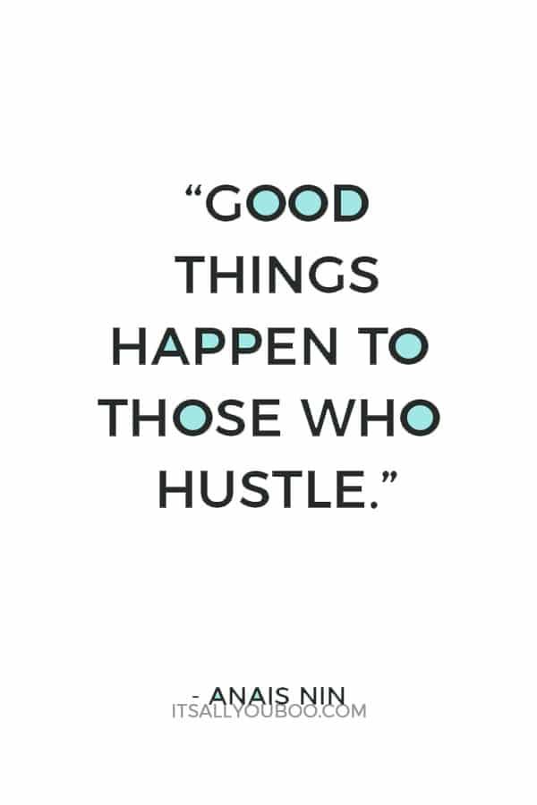 """Good things happen to those who hustle."" – Anais Nin"