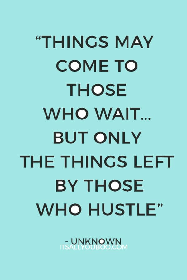"""""""Things may come to those who wait… but only the things left by those who hustle."""" – Unknown"""