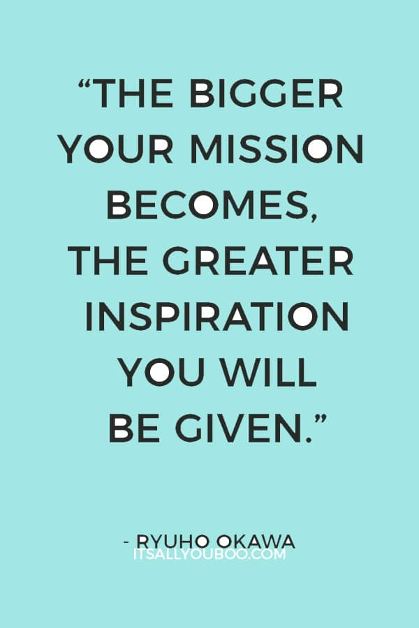 """The bigger your mission becomes, the greater inspiration you will be given."" ― Ryuho Okawa"
