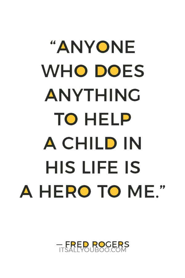 """""""Anyone who does anything to help a child in his life is a hero to me."""" — Fred Rogers"""
