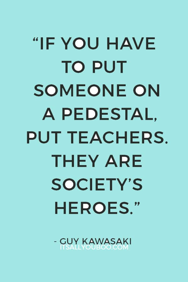 """""""If you have to put someone on a pedestal, put teachers. They are society's heroes."""" — Guy Kawasaki"""