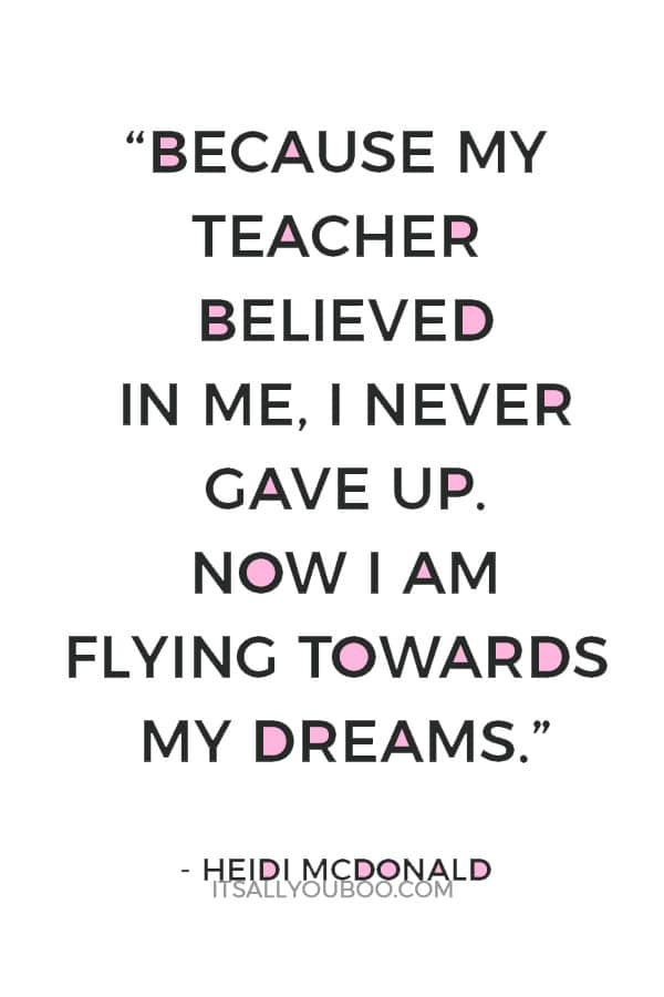"""""""Because my teacher believed in me, I never gave up. Now I am flying towards my dreams."""" — Heidi McDonald"""