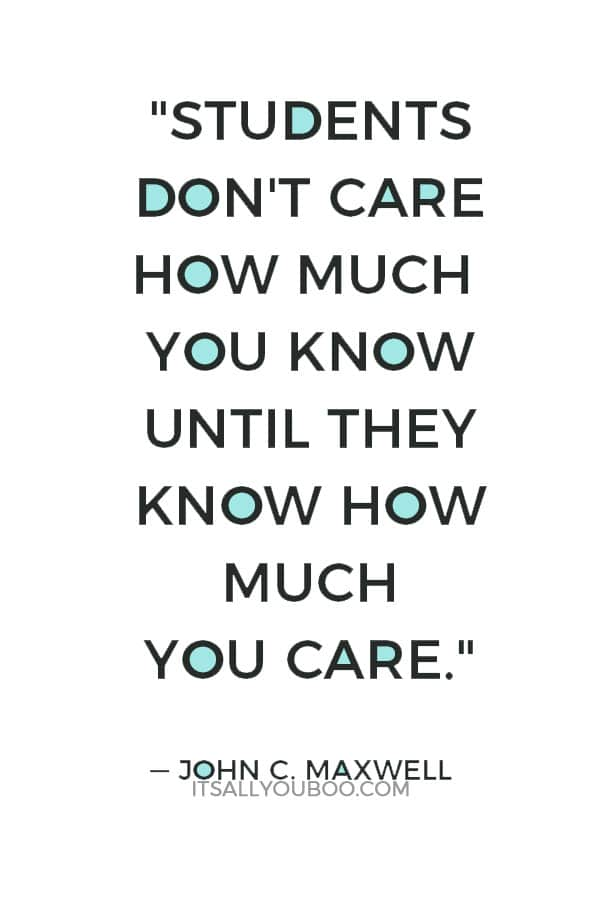 """""""Students don't care how much you know until they know how much you care."""" — John C. Maxwell"""
