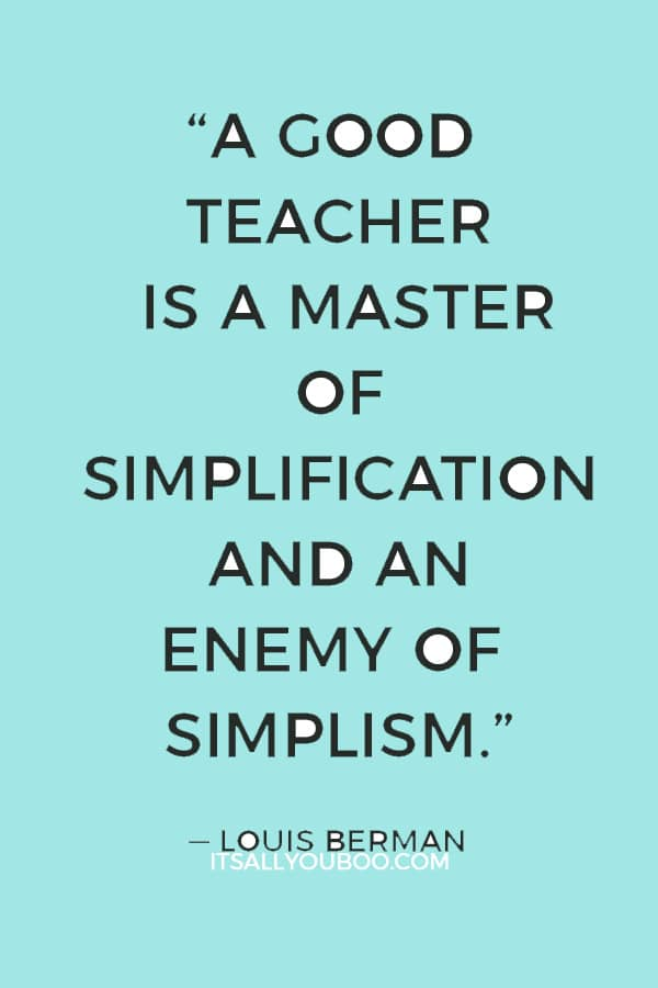 """""""A good teacher is a master of simplification and an enemy of simplism."""" — Louis Berman"""