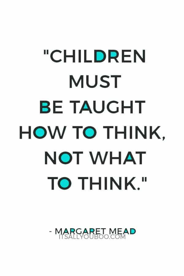 """""""Children must be taught how to think, not what to think."""" — Margaret Mead"""