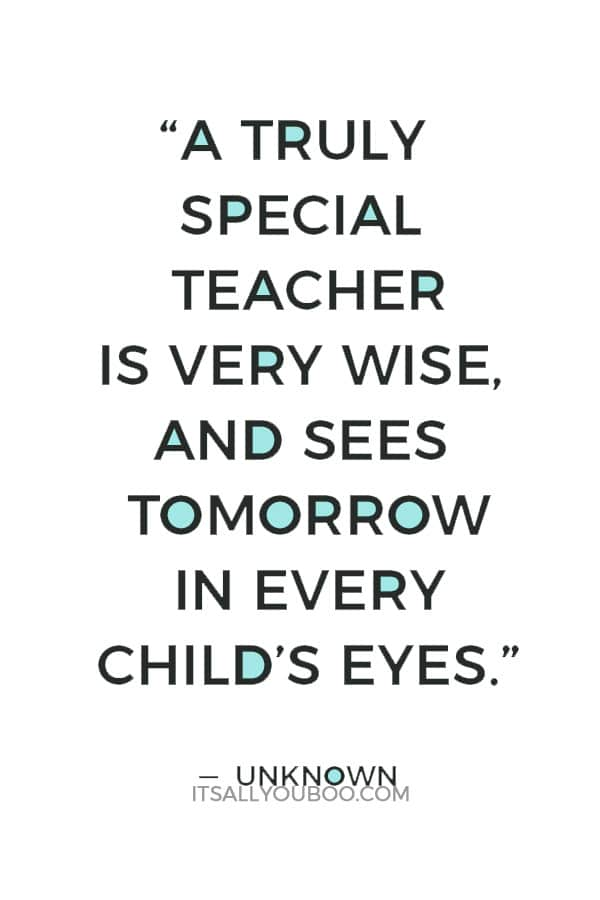 """""""A truly special teacher is very wise, and sees tomorrow in every child's eyes."""" — Unknown"""