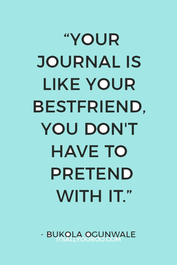 """""""Your Journal is like your bestfriend, You don't have to pretend with it, you can be honest and write exactly how you feel"""" ― Bukola Ogunwale"""