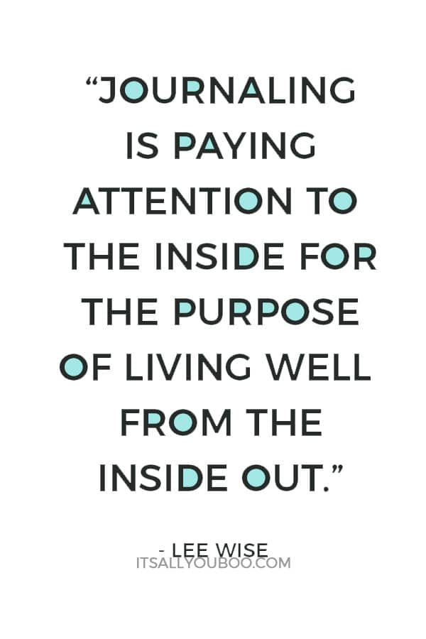 """""""Journaling is paying attention to the inside for the purpose of living well from the inside out."""" ― Lee Wise"""