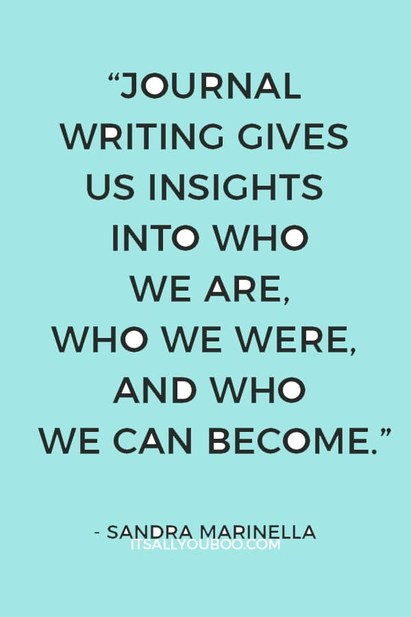 """""""Journal writing gives us insights into who we are, who we were, and who we can become."""" ― Sandra Marinella"""