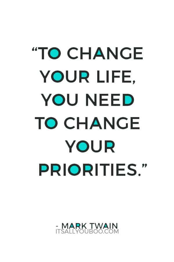 """To change your life, you need to change your priorities."" – Mark Twain"