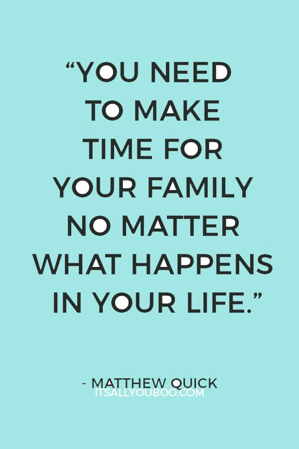 """""""You need to make time for your family no matter what happens in your life"""" ― Matthew Quick"""