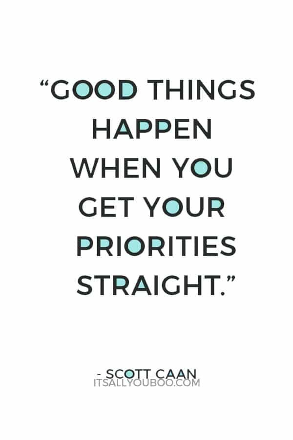 """Good things happen when you get your priorities straight."" – Scott Caan"