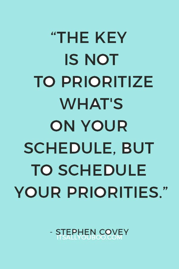 """""""The key is not to prioritize what's on your schedule, but to schedule your priorities."""" – Stephen Covey"""