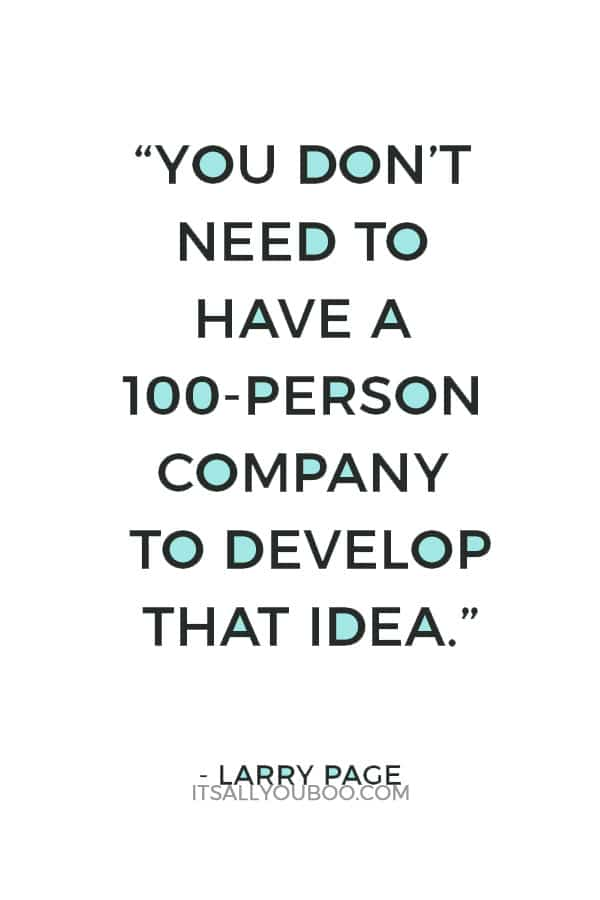"""""""You don't need to have a 100-person company to develop that idea."""" – Larry Page"""