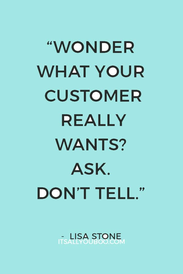 """""""Wonder what your customer really wants? Ask. Don't tell."""" – Lisa Stone"""