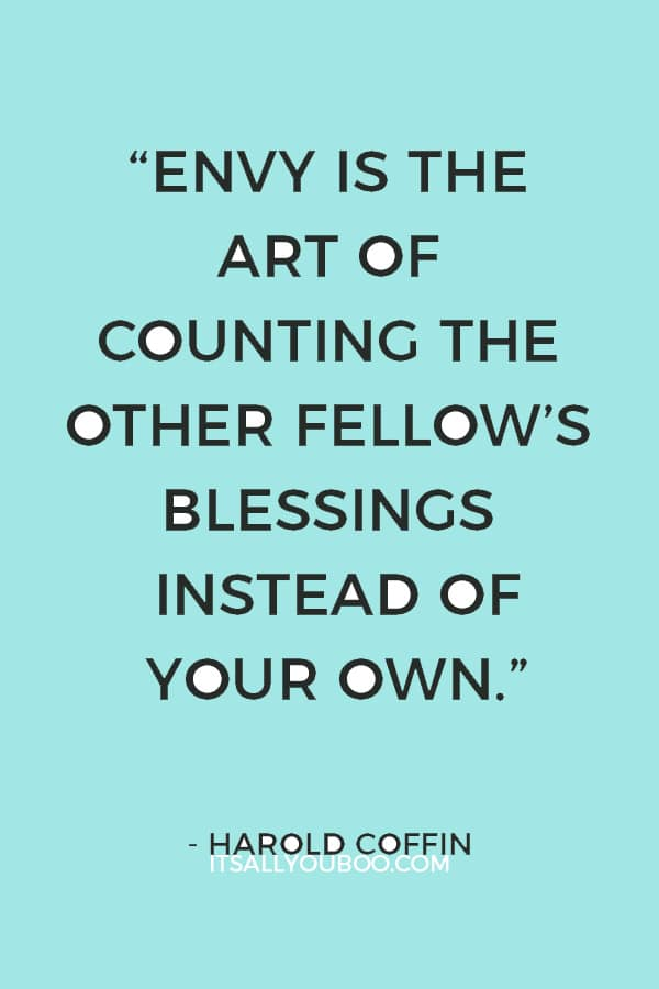 """Envy is the art of counting the other fellow's blessings instead of your own."" – Harold Coffin"