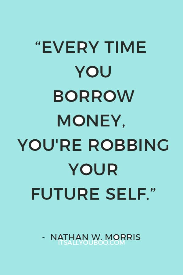 """""""Every time you borrow money, you're robbing your future self."""" – Nathan W. Morris"""
