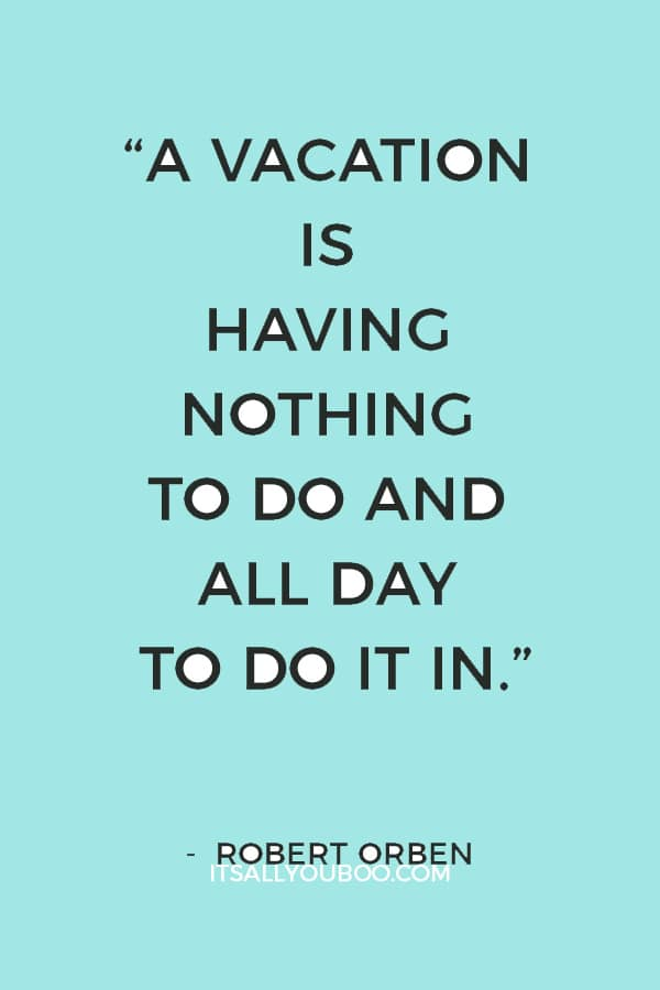 """A vacation is having nothing to do and all day to do it in."" – Robert Orben"