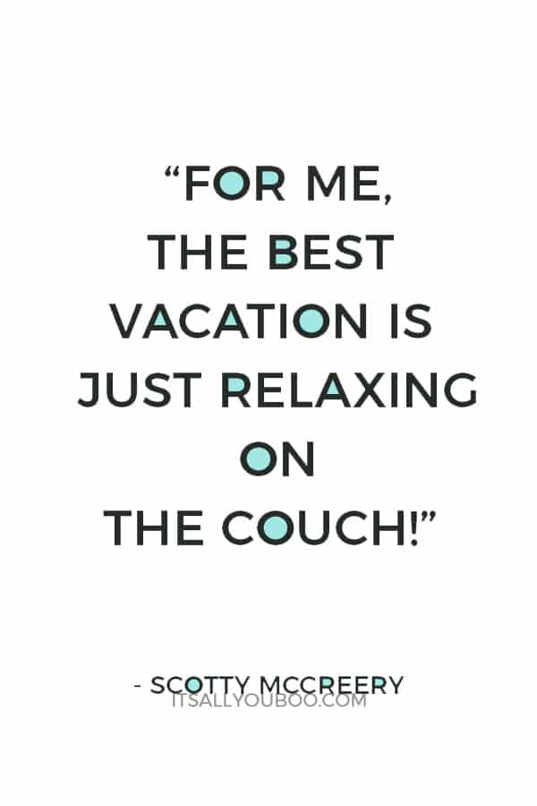 """For me, the best vacation is just relaxing on the couch!"" – Scotty McCreery"