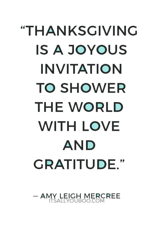 """Thanksgiving is a joyous invitation to shower the world with love and gratitude."" — Amy Leigh Mercree"